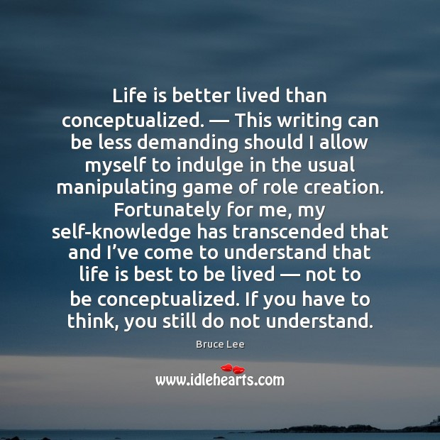 Image, Life is better lived than conceptualized. — This writing can be less demanding