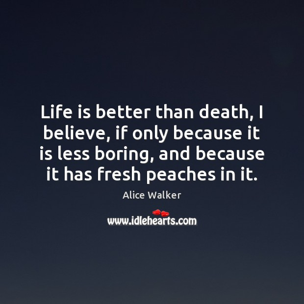 Image, Life is better than death, I believe, if only because it is