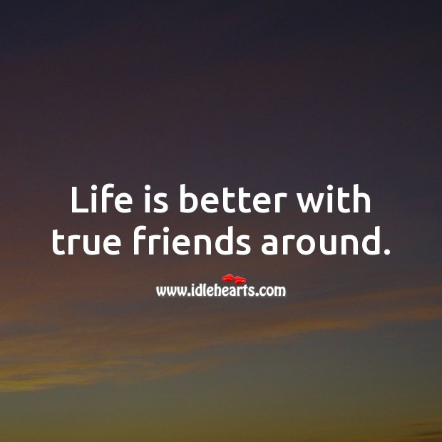 Life is better with true friends around. Life Quotes Image