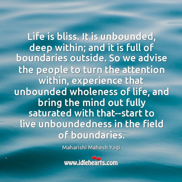 Life is bliss. It is unbounded, deep within; and it is full Image