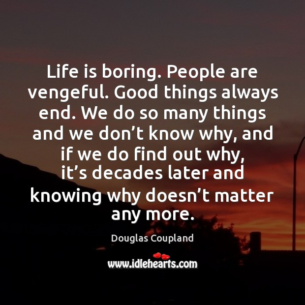 Life is boring. People are vengeful. Good things always end. We do Douglas Coupland Picture Quote