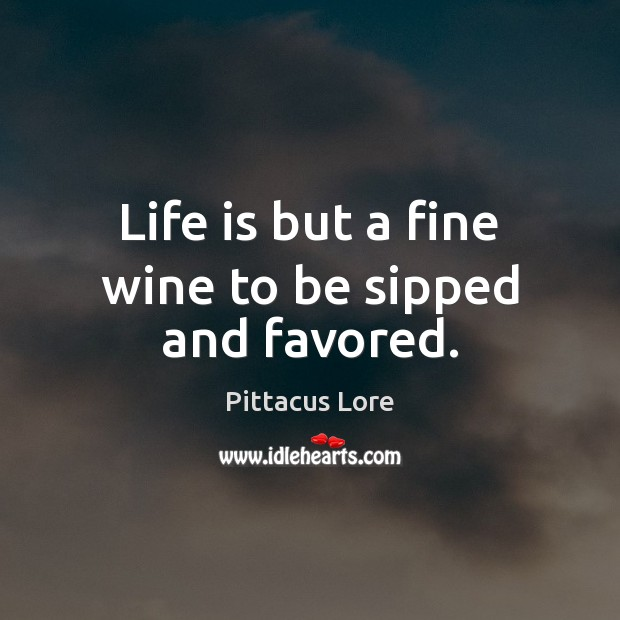 Life is but a fine wine to be sipped and favored. Pittacus Lore Picture Quote