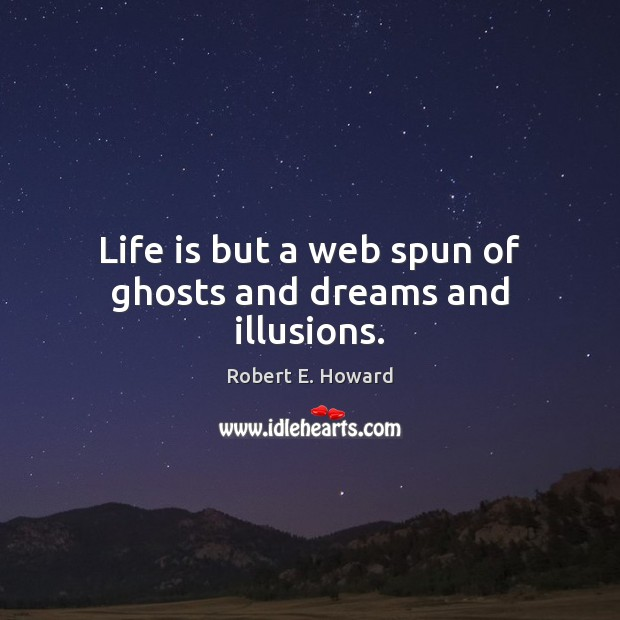 Life is but a web spun of ghosts and dreams and illusions. Robert E. Howard Picture Quote