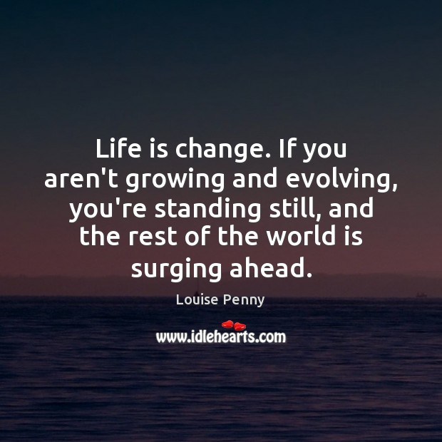 Life is change. If you aren't growing and evolving, you're standing still, Image