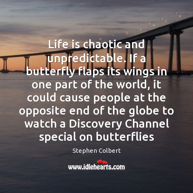 Life is chaotic and unpredictable. If a butterfly flaps its wings in Image