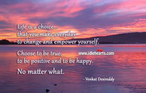 Life is a choice you make everyday to empower yourself. No Matter What Quotes Image