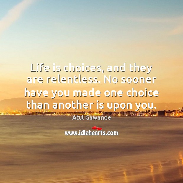 Life is choices, and they are relentless. No sooner have you made Atul Gawande Picture Quote