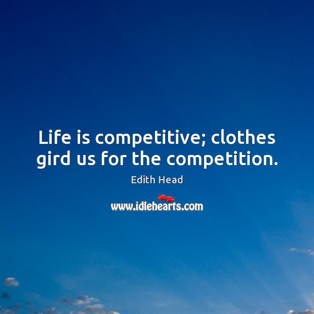 Life is competitive; clothes gird us for the competition. Edith Head Picture Quote