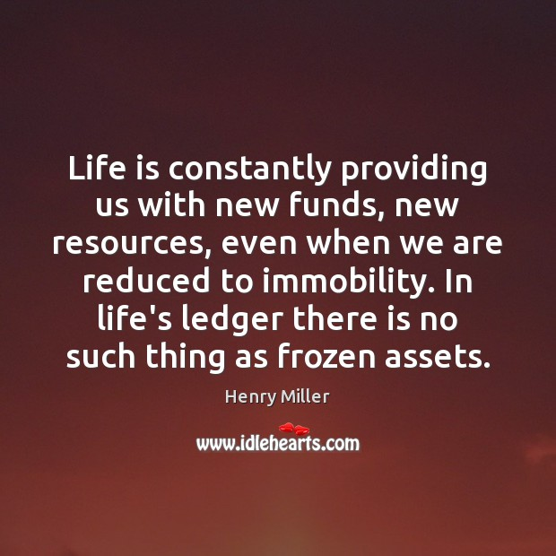 Life is constantly providing us with new funds, new resources, even when Henry Miller Picture Quote