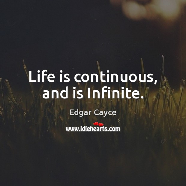 Life is continuous, and is Infinite. Edgar Cayce Picture Quote
