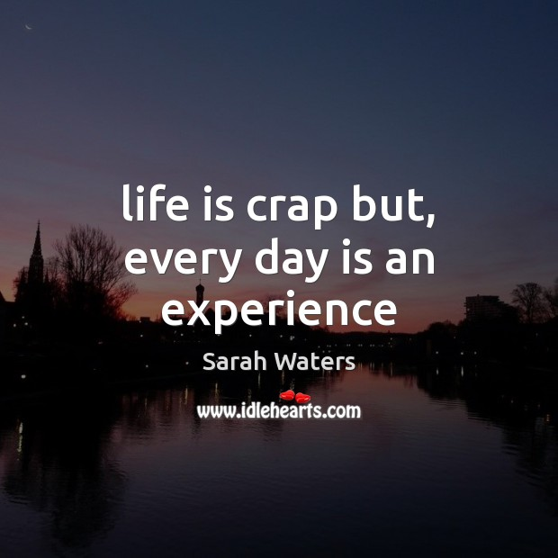 Life is crap but, every day is an experience Sarah Waters Picture Quote