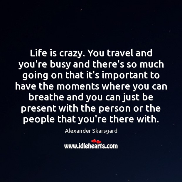 Life is crazy. You travel and you're busy and there's so much Image