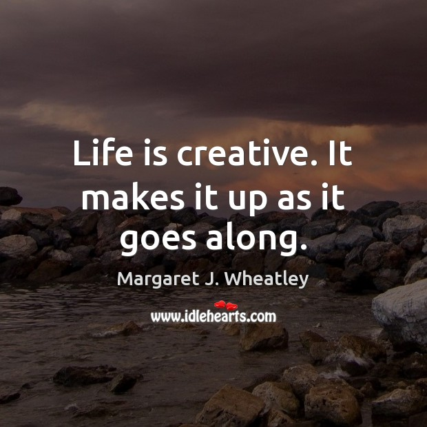 Life is creative. It makes it up as it goes along. Image