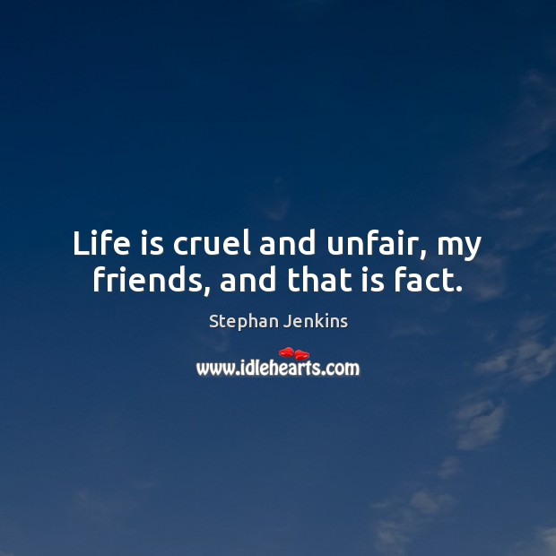 Life is cruel and unfair, my friends, and that is fact. Stephan Jenkins Picture Quote