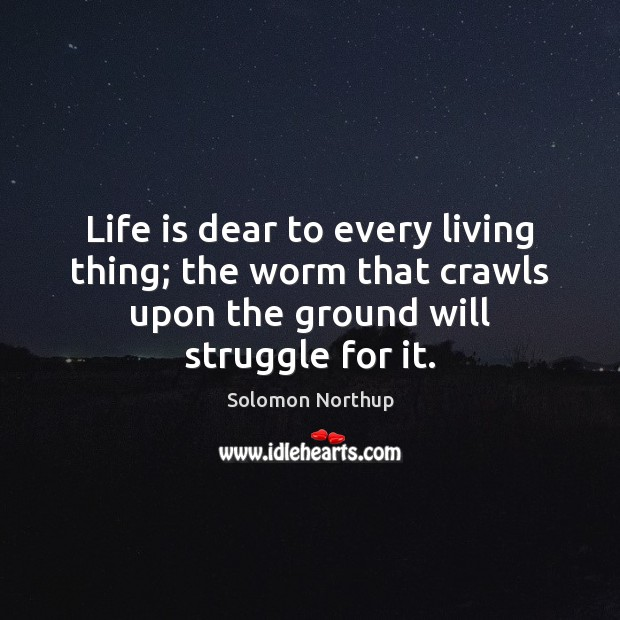 Life is dear to every living thing; the worm that crawls upon Image
