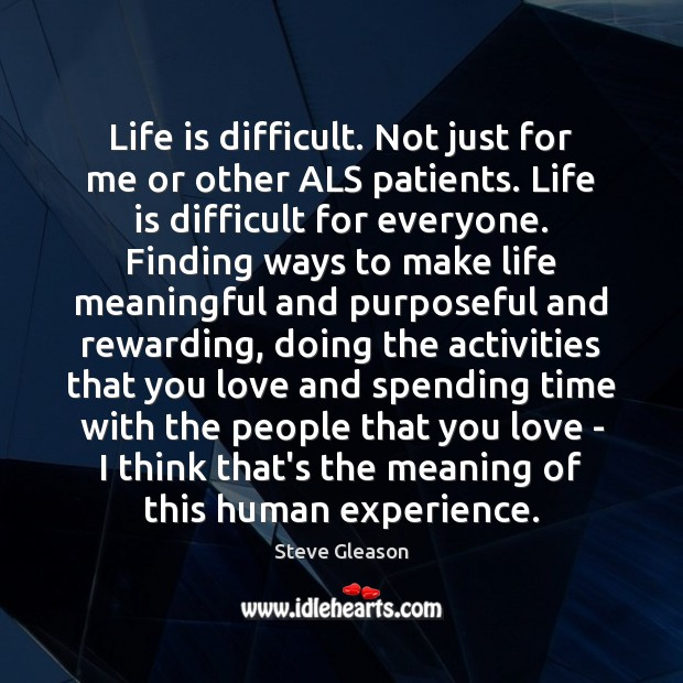 Life is difficult. Not just for me or other ALS patients. Life Steve Gleason Picture Quote