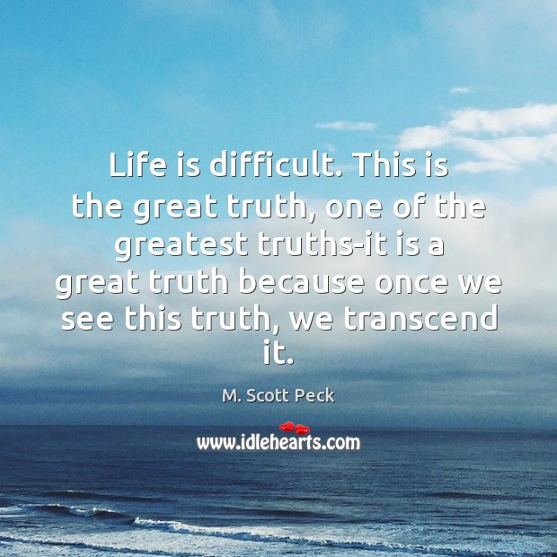 Life is difficult. This is the great truth, one of the greatest Image