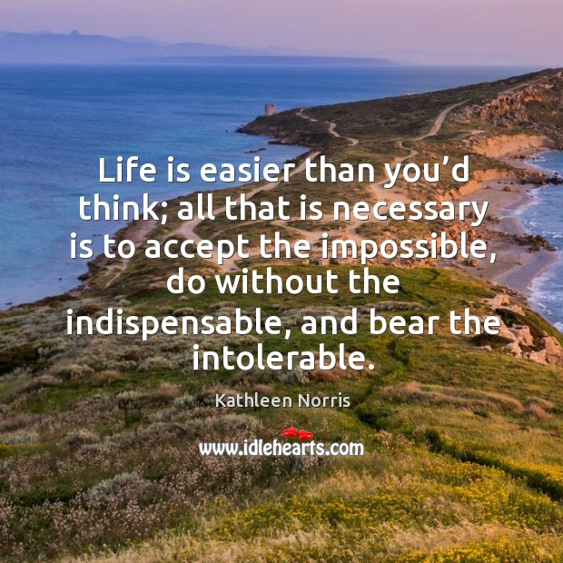 Life is easier than you'd think; all that is necessary is to accept the impossible Image