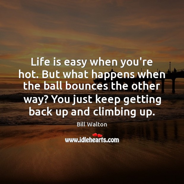 Life is easy when you're hot. But what happens when the ball Bill Walton Picture Quote