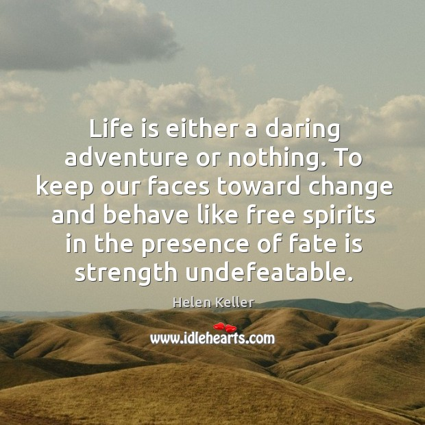 Image, Life is either a daring adventure or nothing. To keep our faces toward change and behave like free