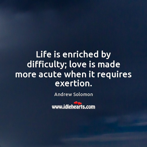 Life is enriched by difficulty; love is made more acute when it requires exertion. Image