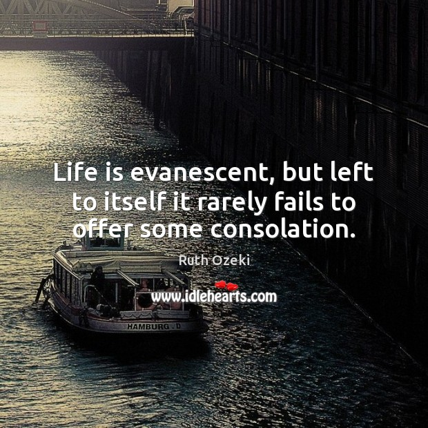 Life is evanescent, but left to itself it rarely fails to offer some consolation. Ruth Ozeki Picture Quote