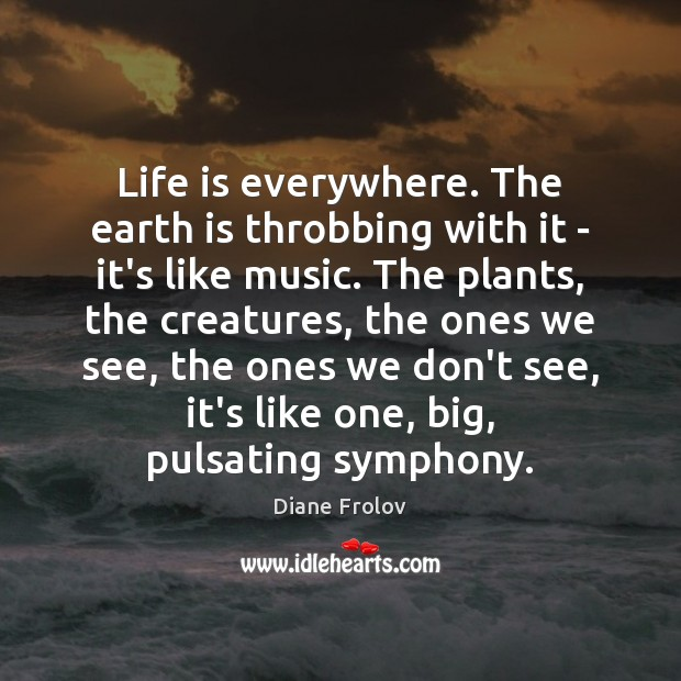 Life is everywhere. The earth is throbbing with it – it's like Image