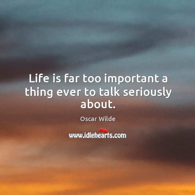 Image, Life is far too important a thing ever to talk seriously about.