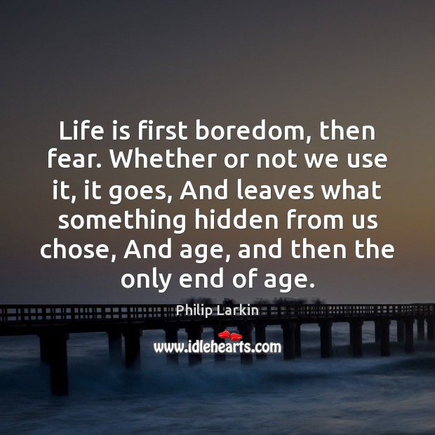 Life is first boredom, then fear. Whether or not we use it, Philip Larkin Picture Quote