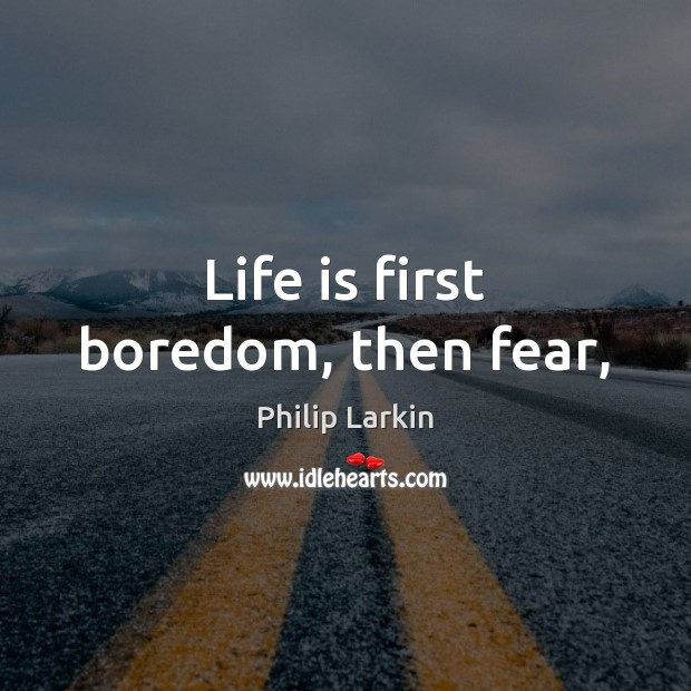 Life is first boredom, then fear, Philip Larkin Picture Quote