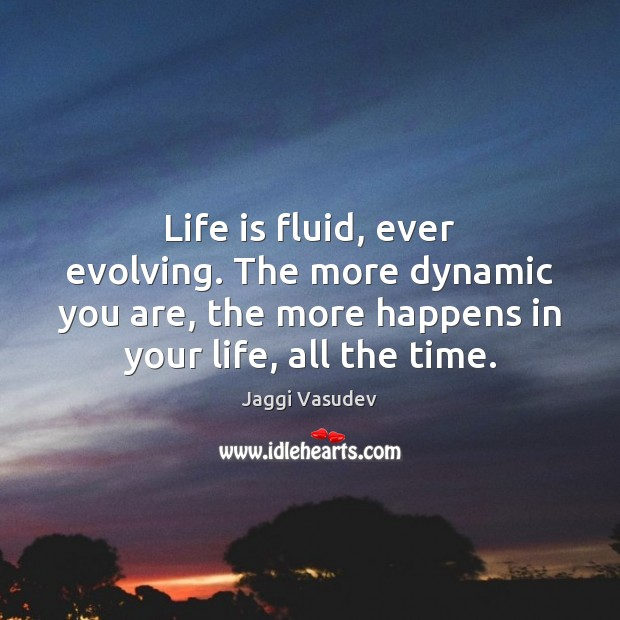 Life is fluid, ever evolving. The more dynamic you are, the more Image
