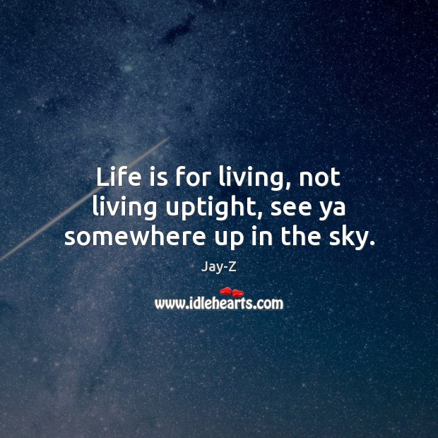Image, Life is for living, not living uptight, see ya somewhere up in the sky.