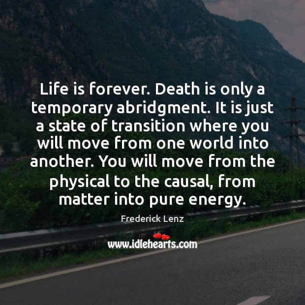 Life is forever. Death is only a temporary abridgment. It is just Image