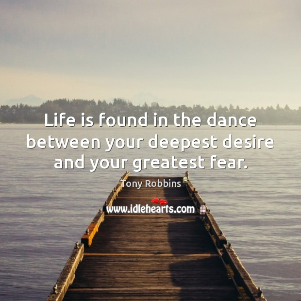 Image, Life is found in the dance between your deepest desire and your greatest fear.