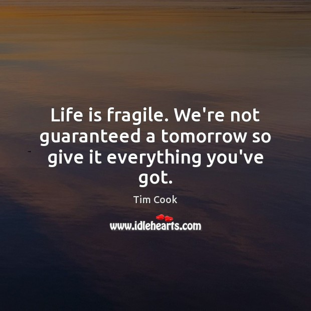 Life is fragile. We're not guaranteed a tomorrow so give it everything you've got. Image
