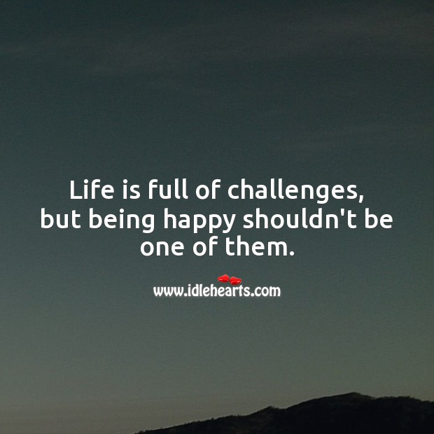 Life is full of challenges, but being happy shouldn't be one of them. Life Messages Image