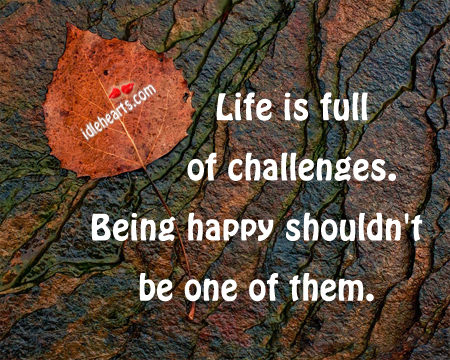 Life is full of challenge. Being happy shouldn't Image
