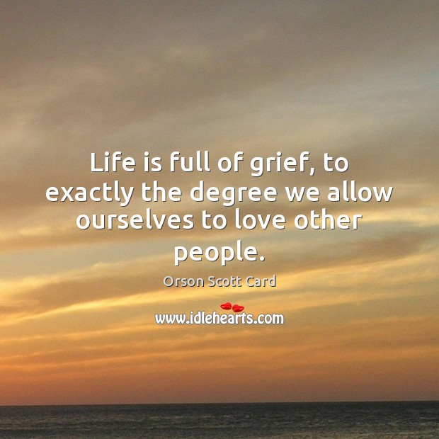 Life is full of grief, to exactly the degree we allow ourselves to love other people. Image
