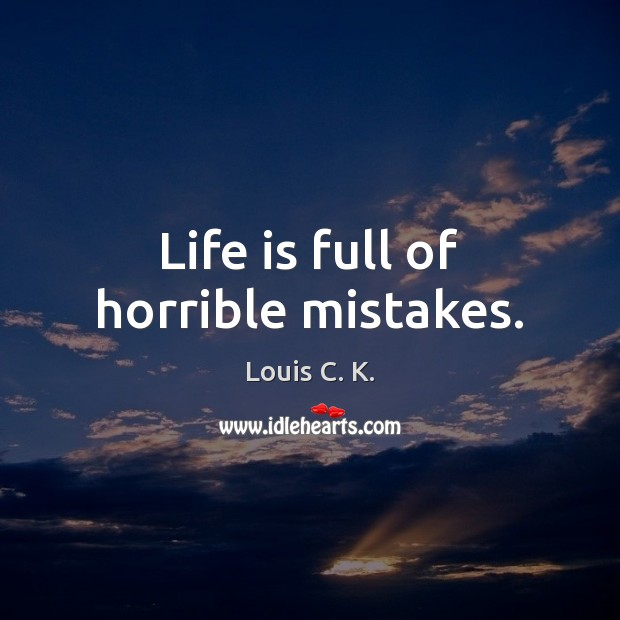 Life is full of horrible mistakes. Louis C. K. Picture Quote