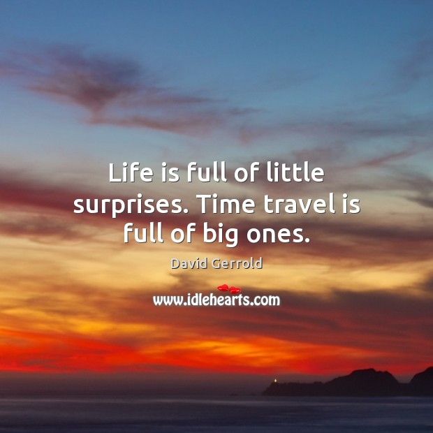 Life is full of little surprises. Time travel is full of big ones. David Gerrold Picture Quote