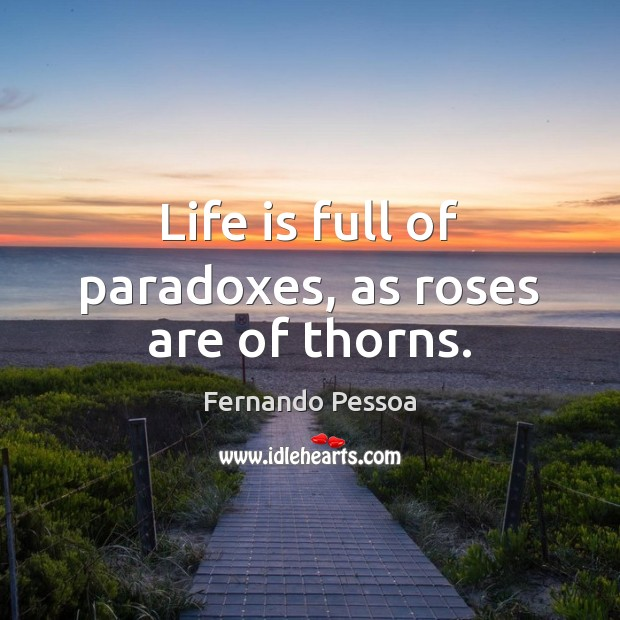 Life is full of paradoxes, as roses are of thorns. Fernando Pessoa Picture Quote