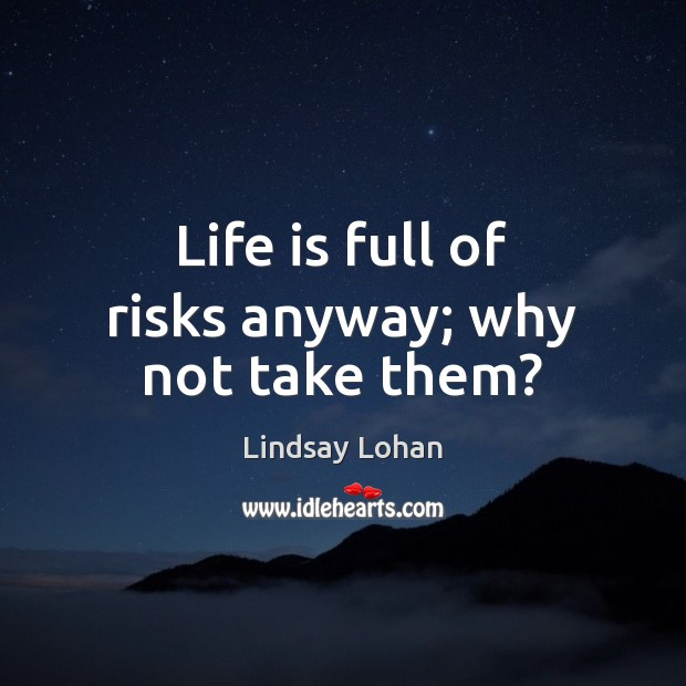 Life is full of risks anyway; why not take them? Lindsay Lohan Picture Quote