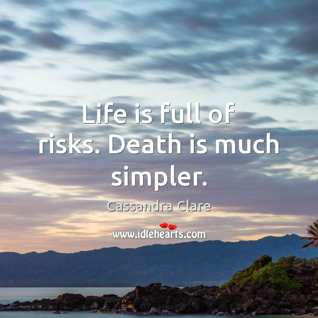 Life is full of risks. Death is much simpler. Image