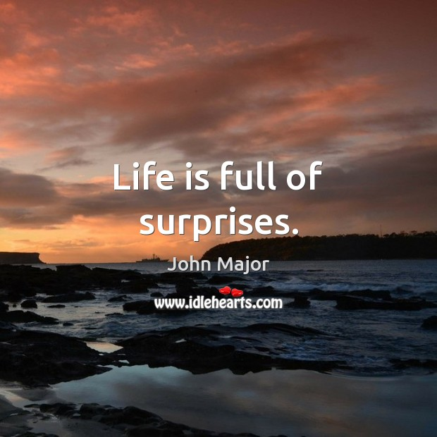 Life is full of surprises. John Major Picture Quote