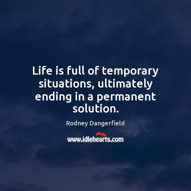 Life is full of temporary situations, ultimately ending in a permanent solution. Image