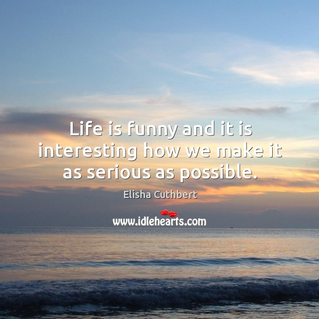 Life is funny and it is interesting how we make it as serious as possible. Elisha Cuthbert Picture Quote