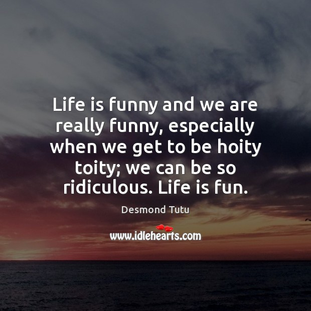 Life is funny and we are really funny, especially when we get Desmond Tutu Picture Quote