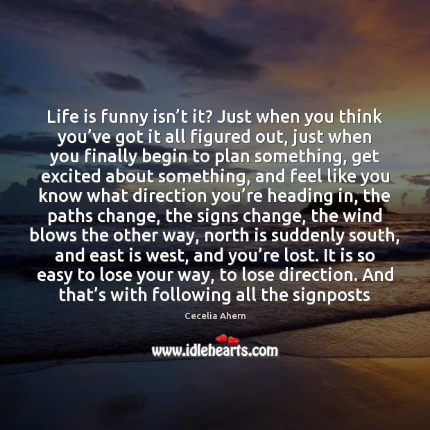 Life is funny isn't it? Just when you think you've Cecelia Ahern Picture Quote