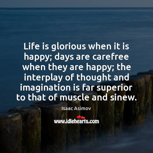 Image, Life is glorious when it is happy; days are carefree when they