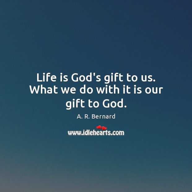 Image, Life is God's gift to us. What we do with it is our gift to God.